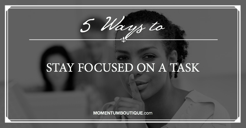 5 Ways to stay focused on a task